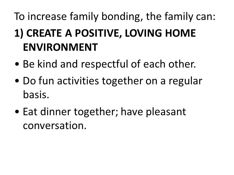To increase family bonding, the family can: 1) CREATE A POSITIVE, LOVING HOME ENVIRONMENT Be kind and respectful of each other.