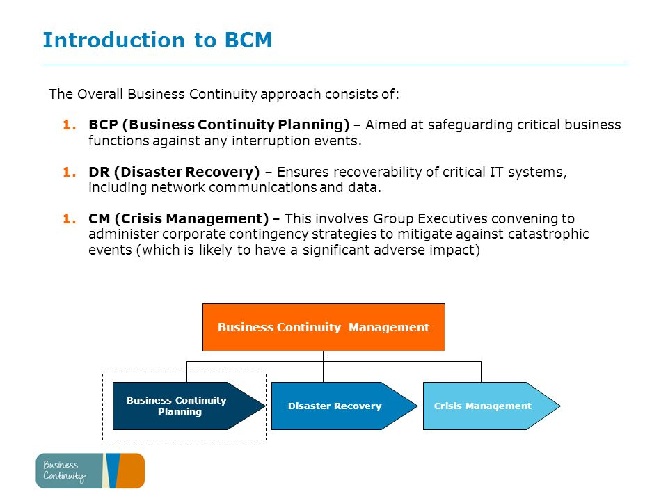 Introduction to BCM The Overall Business Continuity approach consists of: 1.BCP (Business Continuity Planning) – Aimed at safeguarding critical business functions against any interruption events.