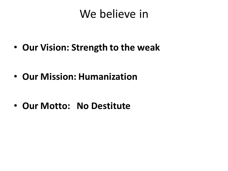 We believe in Our Vision: Strength to the weak Our Mission: Humanization Our Motto: No Destitute