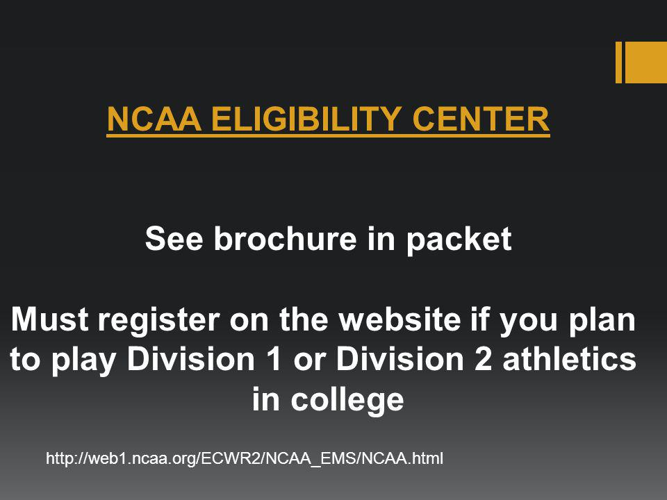 NCAA ELIGIBILITY CENTER See brochure in packet Must register on the website if you plan to play Division 1 or Division 2 athletics in college http://w