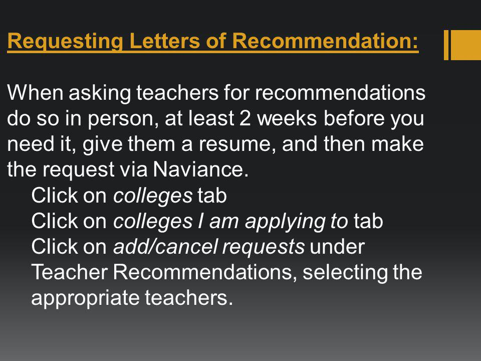 Requesting Letters of Recommendation: When asking teachers for recommendations do so in person, at least 2 weeks before you need it, give them a resum