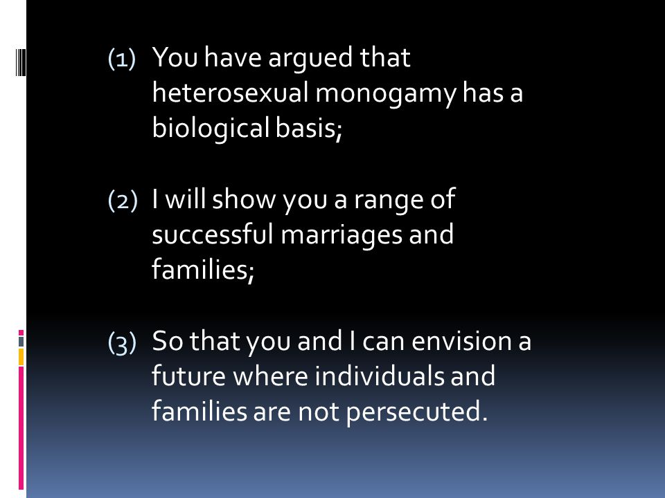(1) You have argued that heterosexual monogamy has a biological basis; (2) I will show you a range of successful marriages and families; (3) So that y