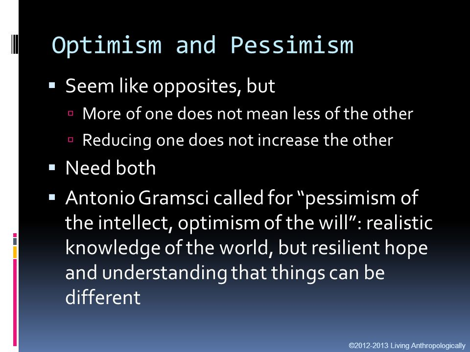 Optimism and Pessimism  Seem like opposites, but  More of one does not mean less of the other  Reducing one does not increase the other  Need both