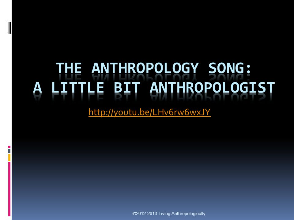 http://youtu.be/LHv6rw6wxJY ©2012-2013 Living Anthropologically