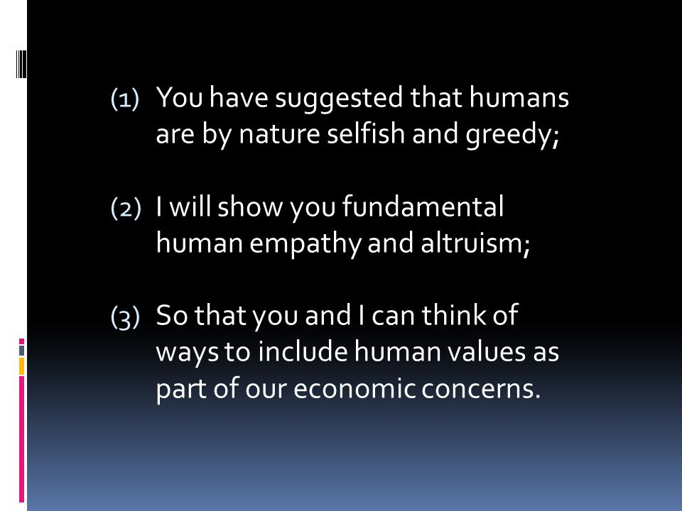 (1) You have suggested that humans are by nature selfish and greedy; (2) I will show you fundamental human empathy and altruism; (3) So that you and I