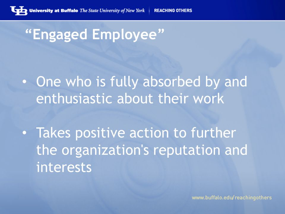 Engaged Employee One who is fully absorbed by and enthusiastic about their work Takes positive action to further the organization s reputation and interests
