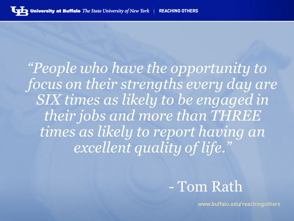 People who have the opportunity to focus on their strengths every day are SIX times as likely to be engaged in their jobs and more than THREE times as likely to report having an excellent quality of life. - Tom Rath