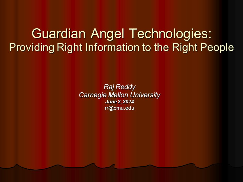 Guardian Angel Technologies: Providing Right Information to the Right People Raj Reddy Carnegie Mellon University June 2, 2014 rr@cmu.edu