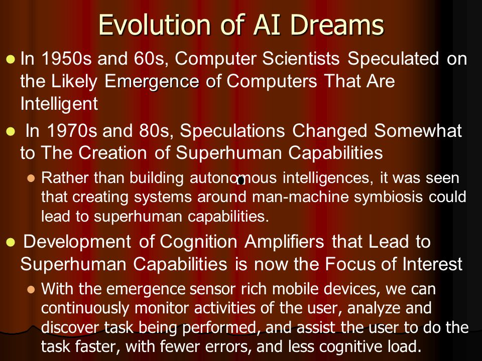 Evolution of AI Dreams mergence o In 1950s and 60s, Computer Scientists Speculated on the Likely Emergence of Computers That Are Intelligent In 1970s