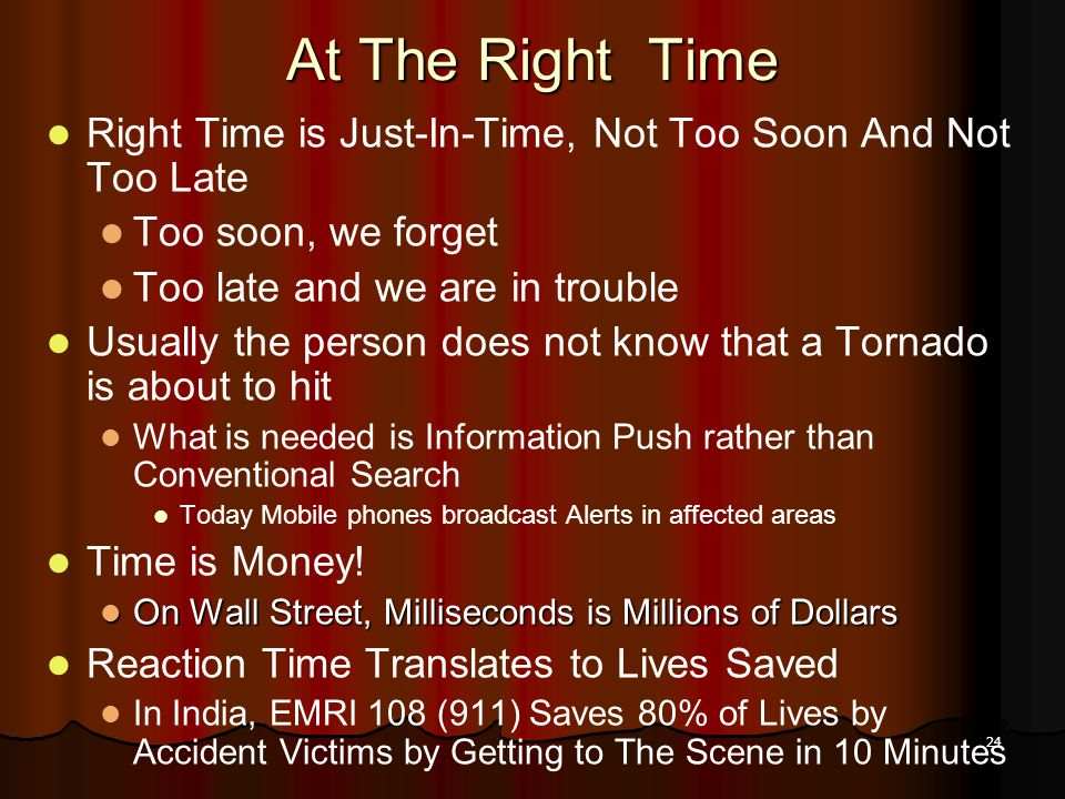 24 At The Right Time Right Time is Just-In-Time, Not Too Soon And Not Too Late Too soon, we forget Too late and we are in trouble Usually the person does not know that a Tornado is about to hit What is needed is Information Push rather than Conventional Search Today Mobile phones broadcast Alerts in affected areas Time is Money.
