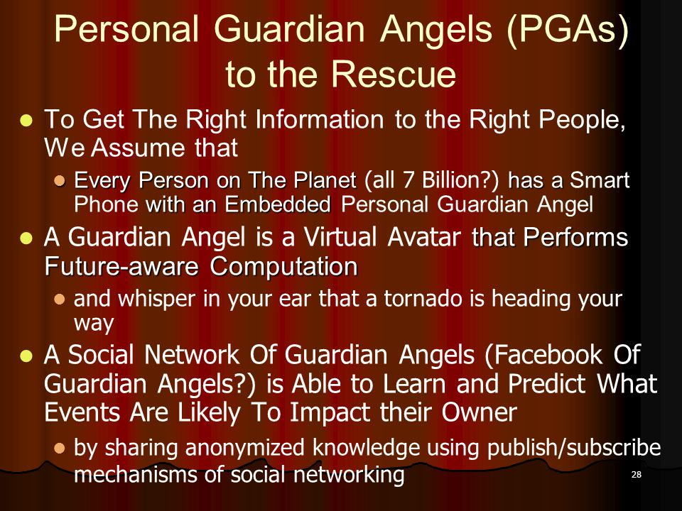 28 Personal Guardian Angels (PGAs) to the Rescue To Get The Right Information to the Right People, We Assume that Every Person on The Planet has a with an Embedded Every Person on The Planet (all 7 Billion ) has a Smart Phone with an Embedded Personal Guardian Angel that Performs Future-aware Computation A Guardian Angel is a Virtual Avatar that Performs Future-aware Computation and whisper in your ear that a tornado is heading your way A Social Network Of Guardian Angels (Facebook Of Guardian Angels ) is Able to Learn and Predict What Events Are Likely To Impact their Owner by sharing anonymized knowledge using publish/subscribe mechanisms of social networking
