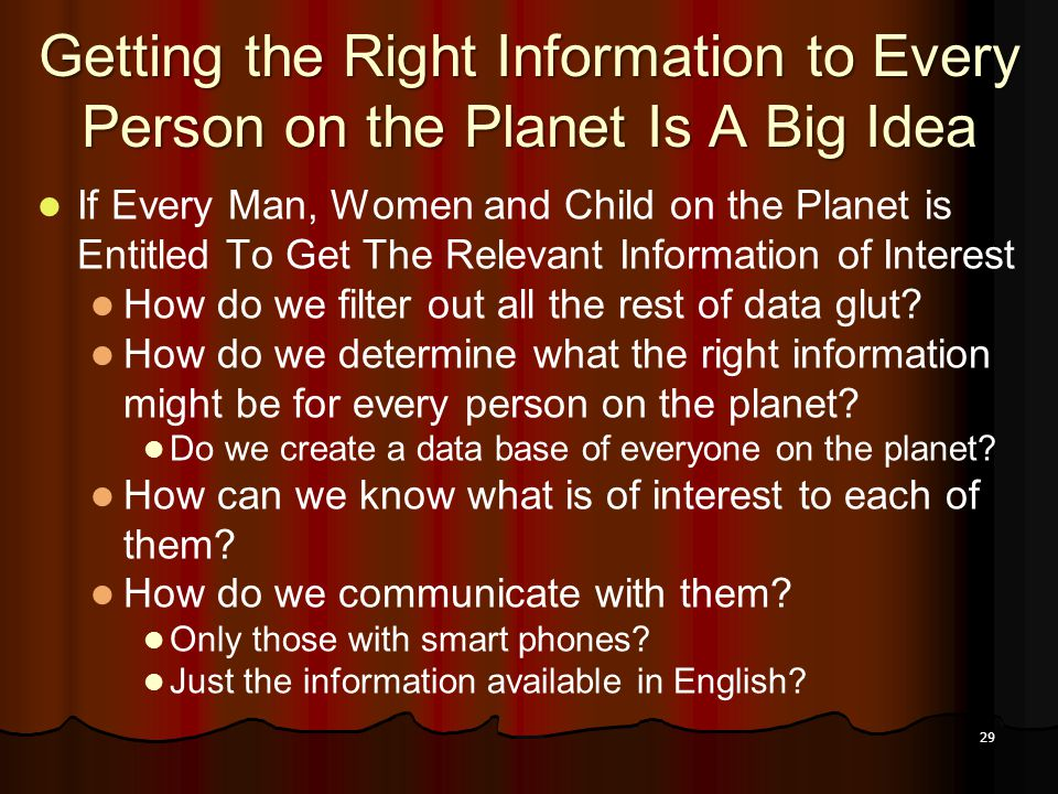 29 Getting the Right Information to Every Person on the Planet Is A Big Idea If Every Man, Women and Child on the Planet is Entitled To Get The Releva