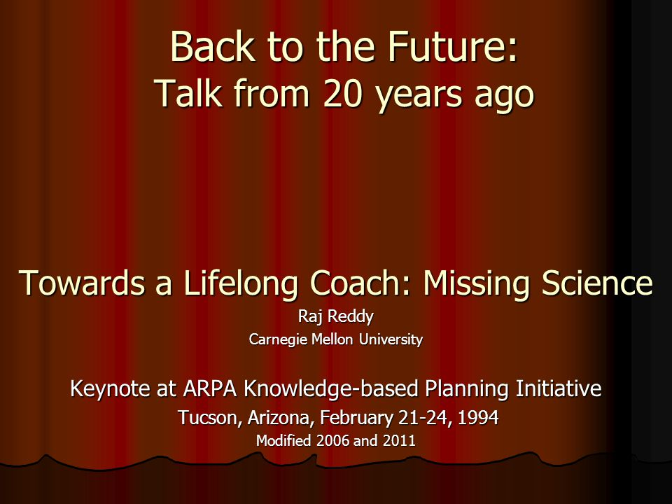 Back to the Future: Talk from 20 years ago Towards a Lifelong Coach: Missing Science Raj Reddy Carnegie Mellon University Keynote at ARPA Knowledge-ba