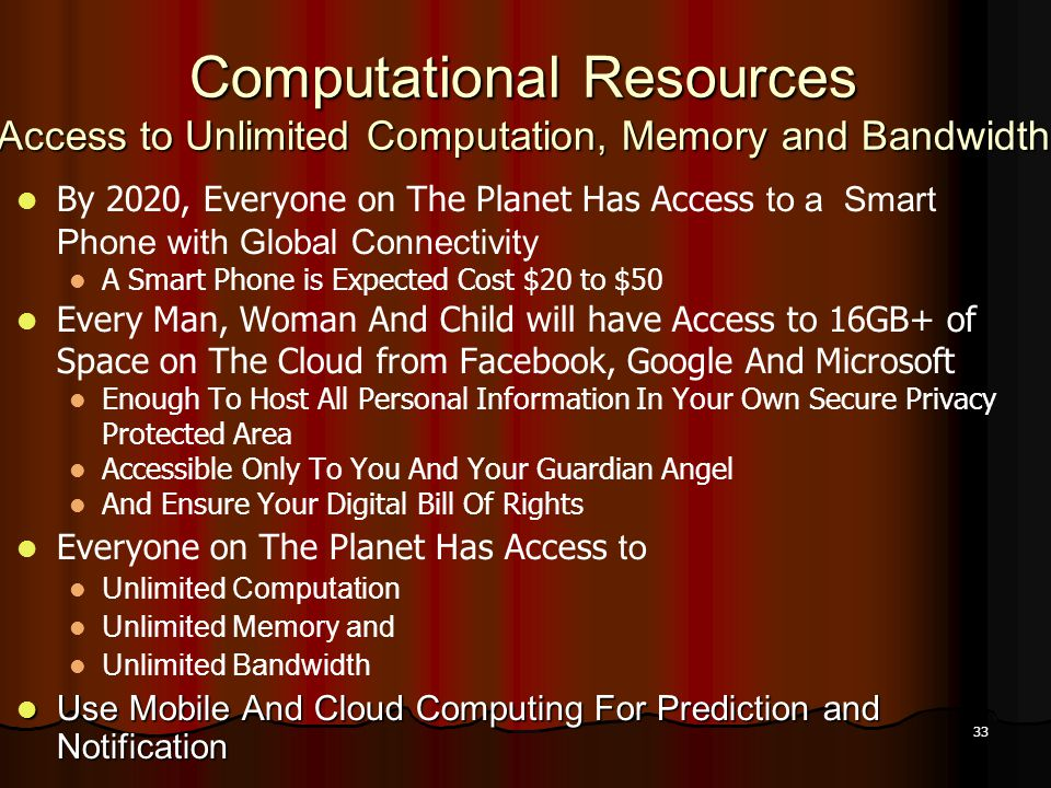 33 Computational Resources Access to Unlimited Computation, Memory and Bandwidth By 2020, Everyone on The Planet Has Access to a Smart Phone with Glob