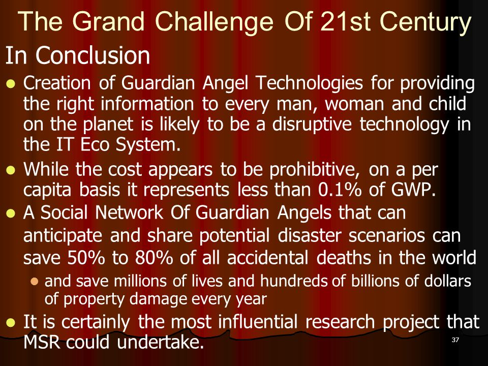 37 The Grand Challenge Of 21st Century In Conclusion Creation of Guardian Angel Technologies for providing the right information to every man, woman a