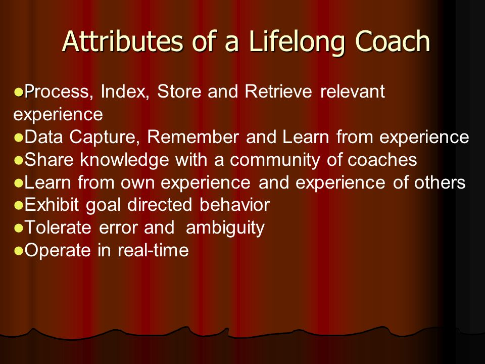 Attributes of a Lifelong Coach P P rocess, Index, Store and Retrieve relevant experience Data Capture, Remember and Learn from experience Share knowle