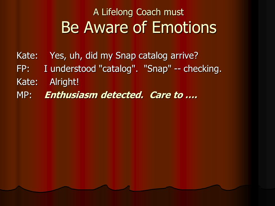 A Lifelong Coach must Be Aware of Emotions Kate: Yes, uh, did my Snap catalog arrive? FP:I understood