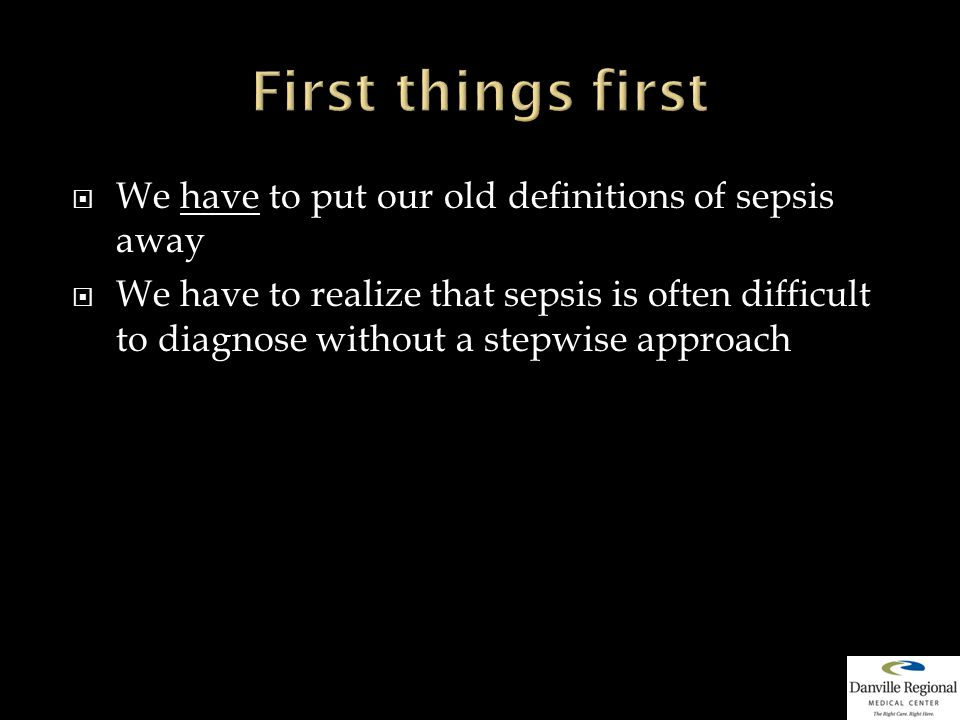  We have to put our old definitions of sepsis away  We have to realize that sepsis is often difficult to diagnose without a stepwise approach