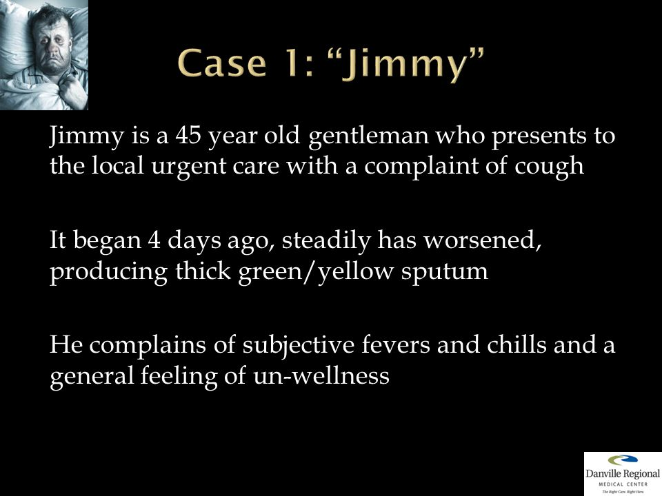 Jimmy is a 45 year old gentleman who presents to the local urgent care with a complaint of cough It began 4 days ago, steadily has worsened, producing thick green/yellow sputum He complains of subjective fevers and chills and a general feeling of un-wellness