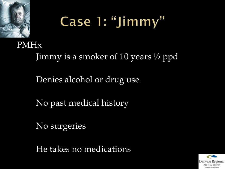 PMHx Jimmy is a smoker of 10 years ½ ppd Denies alcohol or drug use No past medical history No surgeries He takes no medications