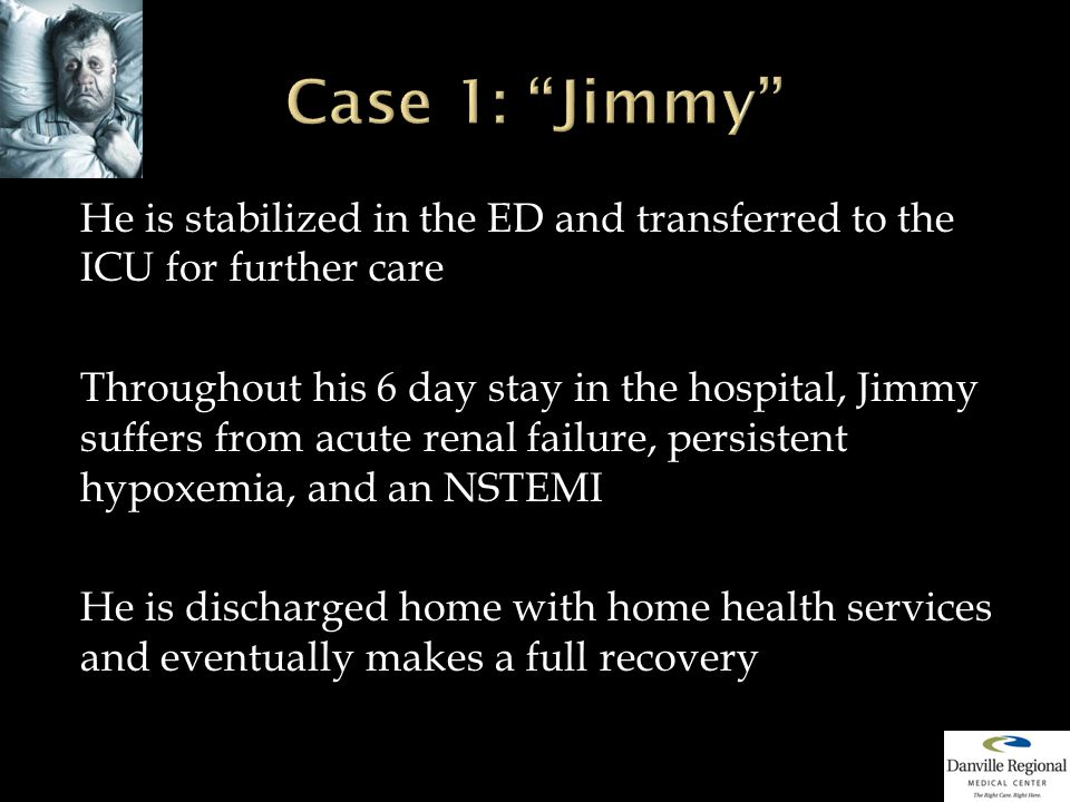 He is stabilized in the ED and transferred to the ICU for further care Throughout his 6 day stay in the hospital, Jimmy suffers from acute renal failure, persistent hypoxemia, and an NSTEMI He is discharged home with home health services and eventually makes a full recovery
