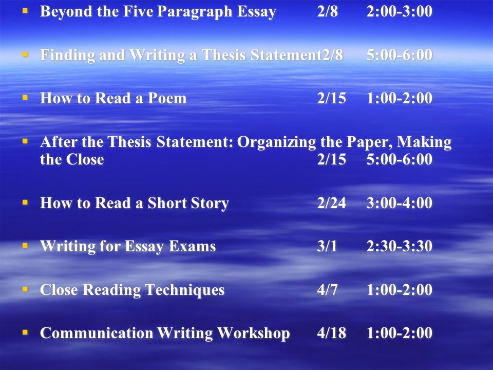  Beyond the Five Paragraph Essay2/82:00-3:00  Finding and Writing a Thesis Statement2/85:00-6:00  How to Read a Poem2/151:00-2:00  After the Thesis Statement: Organizing the Paper, Making the Close2/155:00-6:00  How to Read a Short Story2/243:00-4:00  Writing for Essay Exams3/12:30-3:30  Close Reading Techniques4/71:00-2:00  Communication Writing Workshop4/181:00-2:00  Beyond the Five Paragraph Essay2/82:00-3:00  Finding and Writing a Thesis Statement2/85:00-6:00  How to Read a Poem2/151:00-2:00  After the Thesis Statement: Organizing the Paper, Making the Close2/155:00-6:00  How to Read a Short Story2/243:00-4:00  Writing for Essay Exams3/12:30-3:30  Close Reading Techniques4/71:00-2:00  Communication Writing Workshop4/181:00-2:00