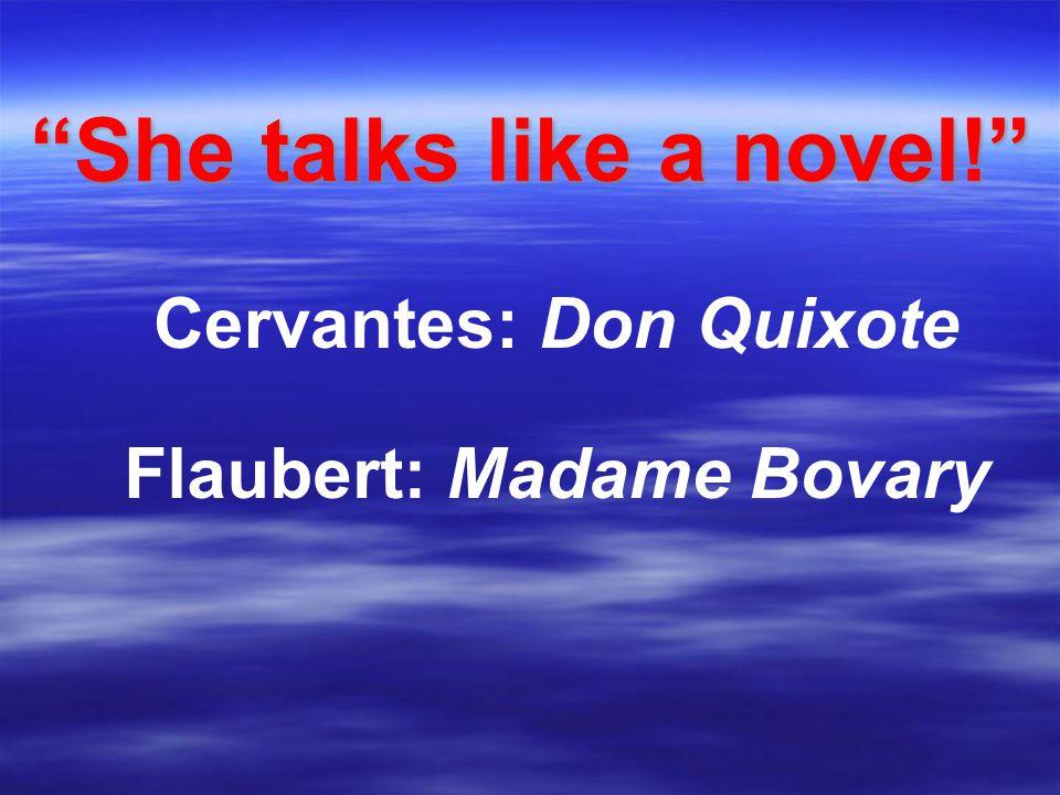 She talks like a novel! Cervantes: Don Quixote Flaubert: Madame Bovary