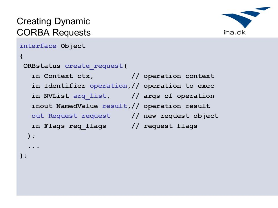 Creating Dynamic CORBA Requests interface Object { ORBstatus create_request( in Context ctx, // operation context in Identifier operation,// operation to exec in NVList arg_list, // args of operation inout NamedValue result,// operation result out Request request // new request object in Flags req_flags // request flags );...