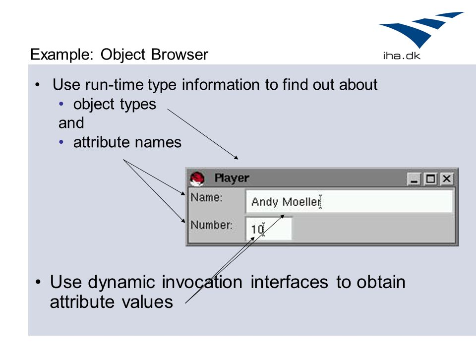 Example: Object Browser Use run-time type information to find out about object types and attribute names Use dynamic invocation interfaces to obtain a