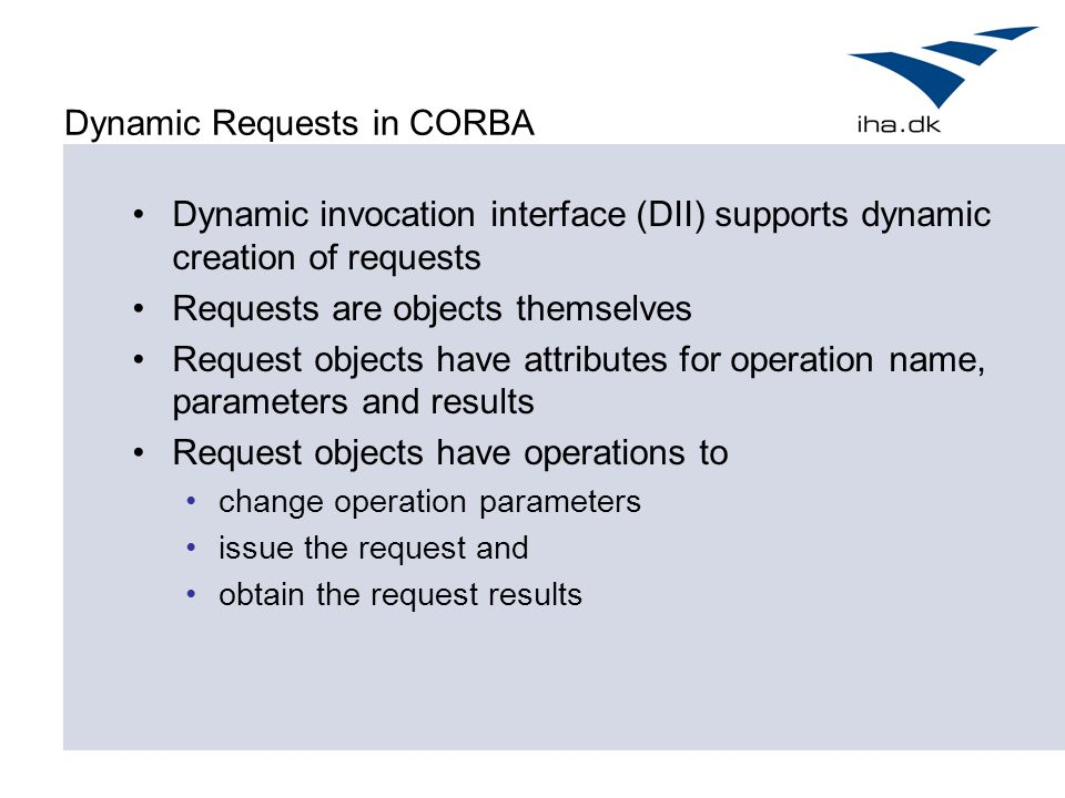 Dynamic Requests in CORBA Dynamic invocation interface (DII) supports dynamic creation of requests Requests are objects themselves Request objects have attributes for operation name, parameters and results Request objects have operations to change operation parameters issue the request and obtain the request results