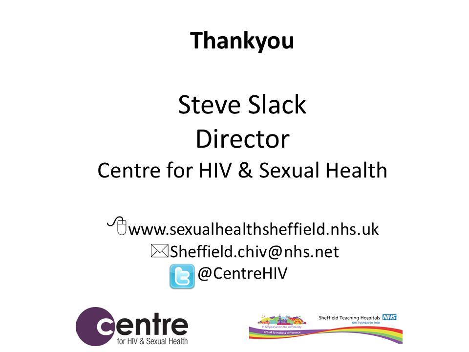 Thankyou Steve Slack Director Centre for HIV & Sexual Health  www.sexualhealthsheffield.nhs.uk  Sheffield.chiv@nhs.net @CentreHIV