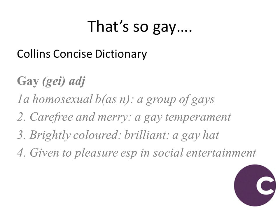 Collins Concise Dictionary Gay (gei) adj 1a homosexual b(as n): a group of gays 2. Carefree and merry: a gay temperament 3. Brightly coloured: brillia