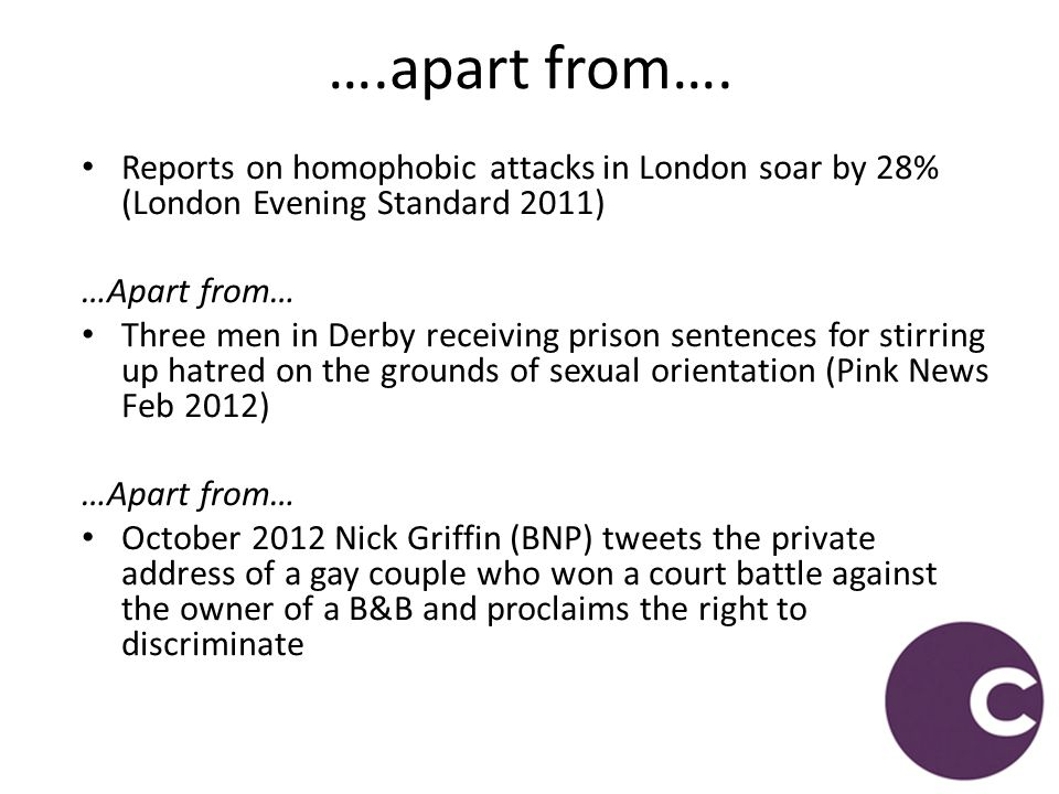 Reports on homophobic attacks in London soar by 28% (London Evening Standard 2011) …Apart from… Three men in Derby receiving prison sentences for stir