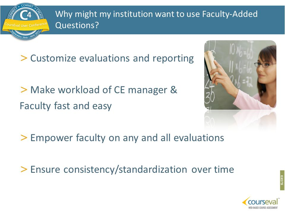 > Customize evaluations and reporting > Make workload of CE manager & Faculty fast and easy > Empower faculty on any and all evaluations > Ensure consistency/standardization over time SLIDE 3 Why might my institution want to use Faculty-Added Questions