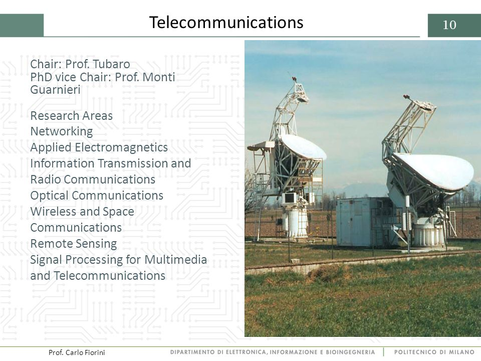 Prof. Carlo Fiorini 10 Telecommunications Chair: Prof. Tubaro PhD vice Chair: Prof. Monti Guarnieri Research Areas Networking Applied Electromagnetics