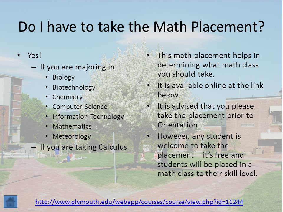 Do I have to take the Math Placement? Yes! – If you are majoring in… Biology Biotechnology Chemistry Computer Science Information Technology Mathemati