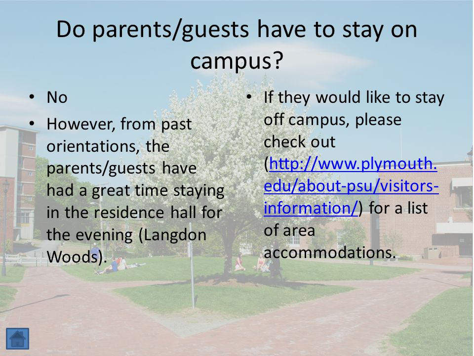 Do parents/guests have to stay on campus? No However, from past orientations, the parents/guests have had a great time staying in the residence hall f