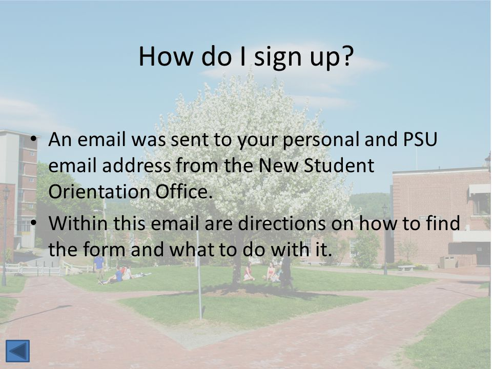 How do I sign up? An email was sent to your personal and PSU email address from the New Student Orientation Office. Within this email are directions o