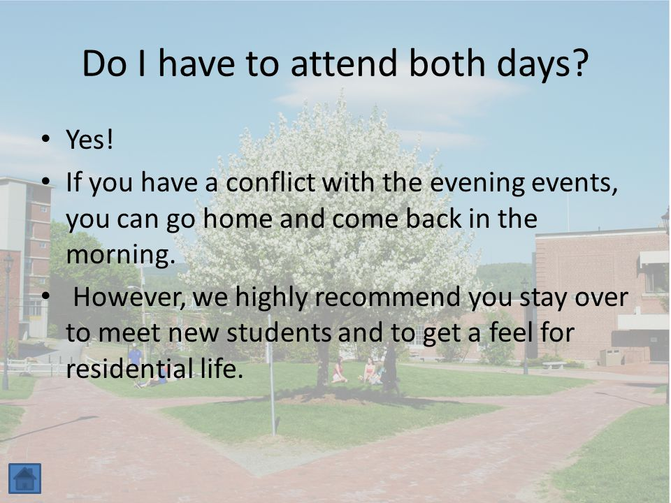 Do I have to attend both days? Yes! If you have a conflict with the evening events, you can go home and come back in the morning. However, we highly r
