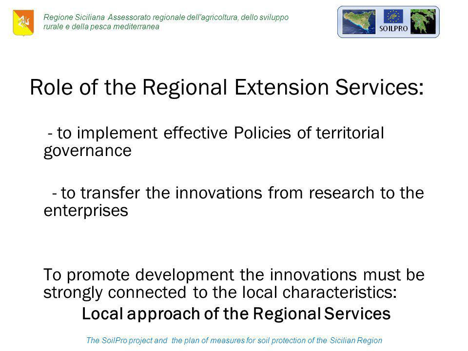 Role of the Regional Extension Services: - to implement effective Policies of territorial governance - to transfer the innovations from research to the enterprises To promote development the innovations must be strongly connected to the local characteristics: Local approach of the Regional Services Regione Siciliana Assessorato regionale dell agricoltura, dello sviluppo rurale e della pesca mediterranea The SoilPro project and the plan of measures for soil protection of the Sicilian Region