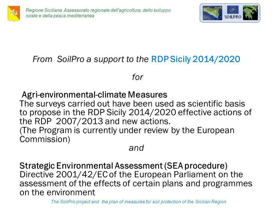 The SoilPro project and the plan of measures for soil protection of the Sicilian Region Regione Siciliana Assessorato regionale dell agricoltura, dello sviluppo rurale e della pesca mediterranea From SoilPro a support to the RDP Sicily 2014/2020 for Agri-environmental-climate Measures The surveys carried out have been used as scientific basis to propose in the RDP Sicily 2014/2020 effective actions of the RDP 2007/2013 and new actions.