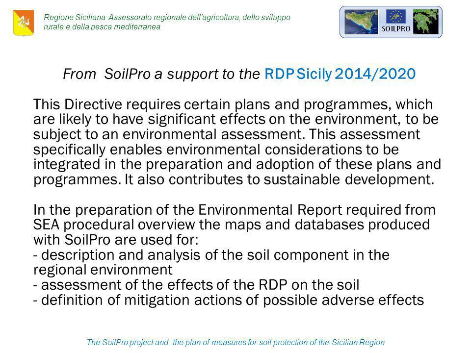 The SoilPro project and the plan of measures for soil protection of the Sicilian Region Regione Siciliana Assessorato regionale dell agricoltura, dello sviluppo rurale e della pesca mediterranea From SoilPro a support to the RDP Sicily 2014/2020 This Directive requires certain plans and programmes, which are likely to have significant effects on the environment, to be subject to an environmental assessment.