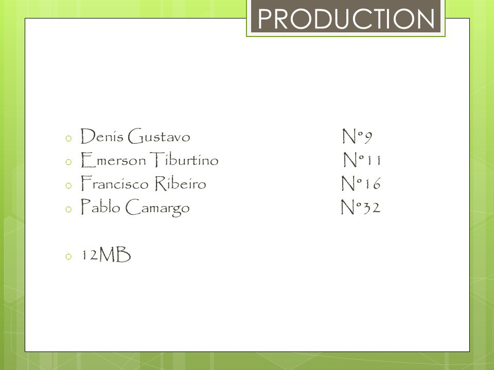 PRODUCTION o Denis Gustavo N°9 o Emerson Tiburtino N°11 o Francisco Ribeiro N°16 o Pablo Camargo N°32 o 12MB