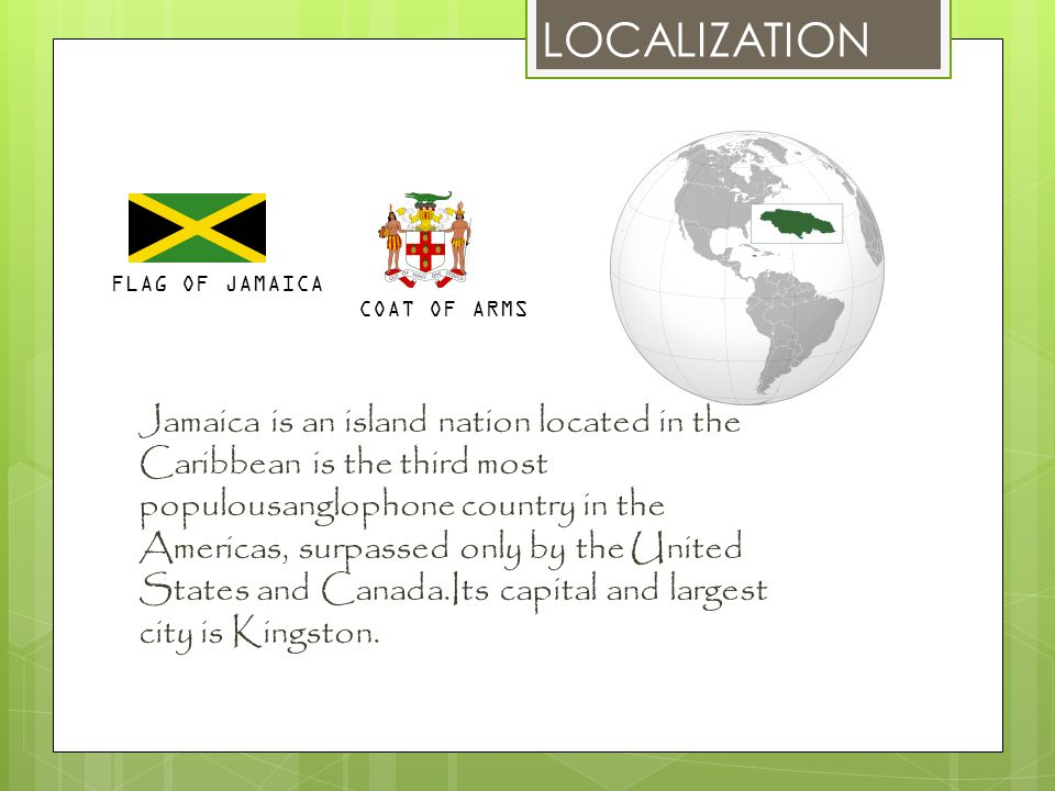 LOCALIZATION Jamaica is an island nation located in the Caribbean is the third most populousanglophone country in the Americas, surpassed only by the