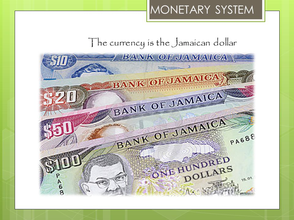 MONETARY SYSTEM The currency is the Jamaican dollar