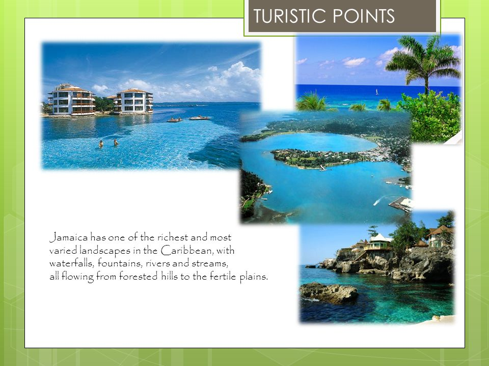 TURISTIC POINTS Jamaica has one of the richest and most varied landscapes in the Caribbean, with waterfalls, fountains, rivers and streams, all flowin