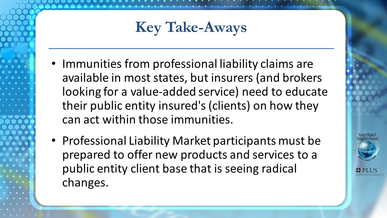 Key Take-Aways Immunities from professional liability claims are available in most states, but insurers (and brokers looking for a value-added service) need to educate their public entity insured s (clients) on how they can act within those immunities.