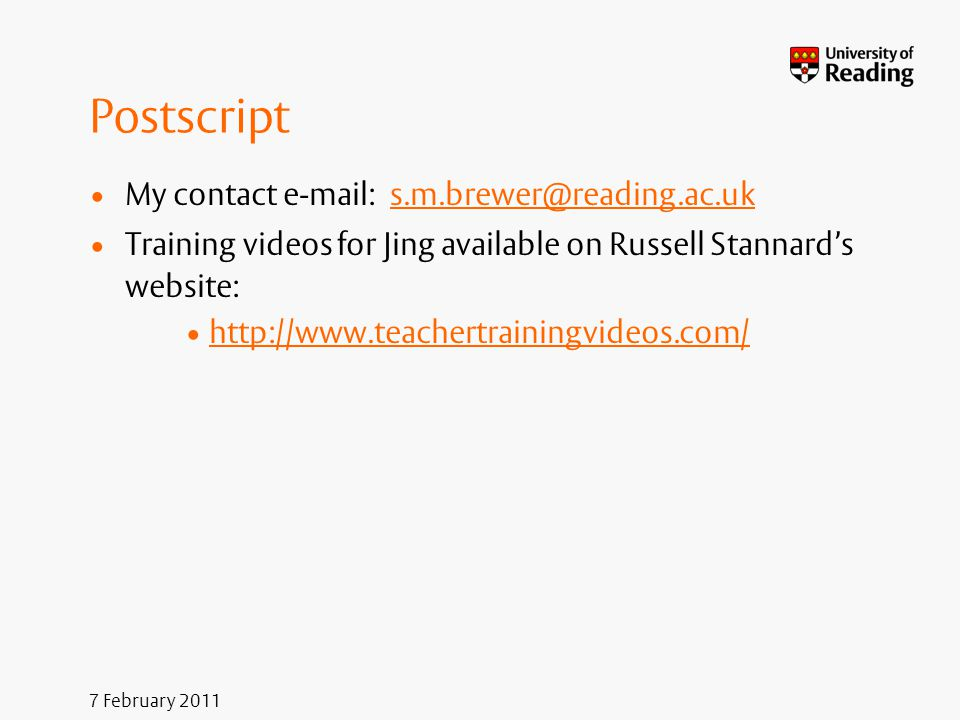 7 February 2011 Postscript My contact e-mail: s.m.brewer@reading.ac.uks.m.brewer@reading.ac.uk Training videos for Jing available on Russell Stannard'