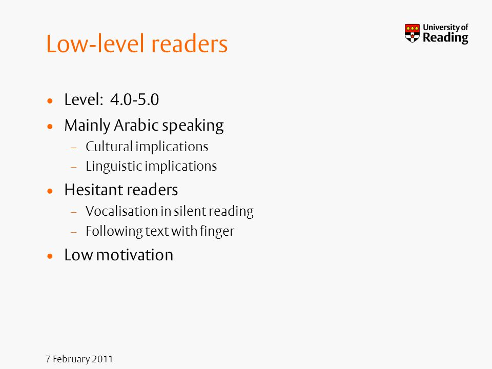 7 February 2011 Low-level readers Level: 4.0-5.0 Mainly Arabic speaking – Cultural implications – Linguistic implications Hesitant readers – Vocalisat