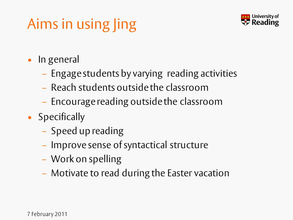 7 February 2011 Aims in using Jing In general – Engage students by varying reading activities – Reach students outside the classroom – Encourage readi